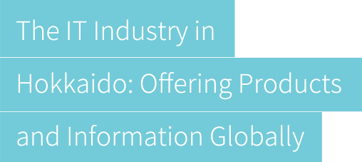 The IT Industry in Hokkaido: Offering Products and Information Globally